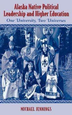Alaska Native Political Leadership and Higher Education: One University, Two Universes - Contemporary Native American Communities 9 (Hardback)