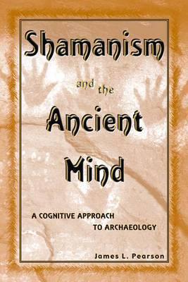 Shamanism and the Ancient Mind: A Cognitive Approach to Archaeology - Archaeology of Religion 2 (Hardback)