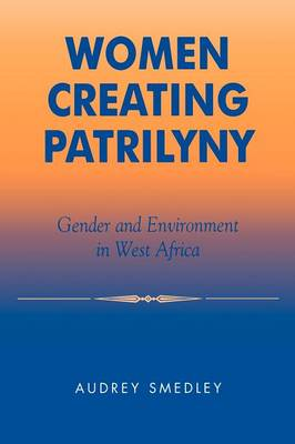 Women Creating Patrilyny: Gender and Environment in West Africa (Hardback)