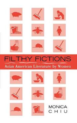 Filthy Fictions: Asian American Literature by Women - Critical Perspectives on Asian Pacific Americans 11 (Hardback)