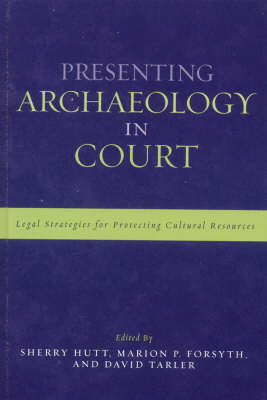 Presenting Archaeology in Court: A Guide to Legal Protection of Sites - Heritage Resource Management Series (Hardback)