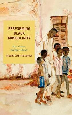 Performing Black Masculinity: Race, Culture, and Queer Identity - Crossroads in Qualitative Inquiry (Hardback)