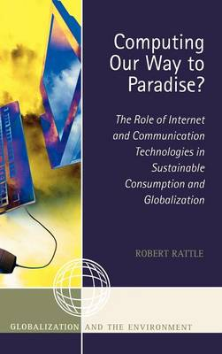 Computing Our Way to Paradise?: The Role of Internet and Communication Technologies in Sustainable Consumption and Globalization - Globalization and the Environment (Hardback)