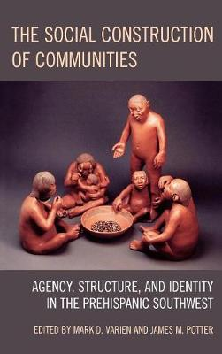 The Social Construction of Communities: Agency, Structure, and Identity in the Prehispanic Southwest - Archaeology in Society (Hardback)