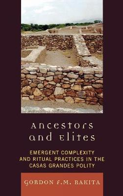 Ancestors and Elites: Emergent Complexity and Ritual Practices in the Casas Grandes Polity - Archaeology of Religion (Hardback)