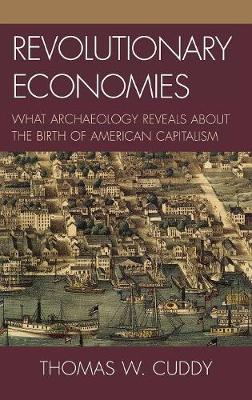 Revolutionary Economies: What Archaeology Reveals about the Birth of American Capitalism (Hardback)