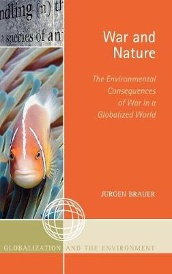 War and Nature: The Environmental Consequences of War in a Globalized World - Globalization and the Environment (Hardback)