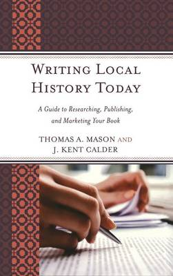 Writing Local History Today: A Guide to Researching, Publishing, and Marketing Your Book - American Association for State & Local History (Hardback)