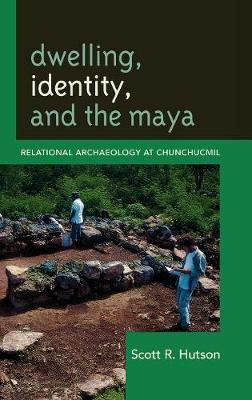 Dwelling, Identity, and the Maya: Relational Archaeology at Chunchucmil - Archaeology in Society (Hardback)