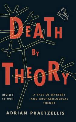 Death by Theory: A Tale of Mystery and Archaeological Theory (Hardback)