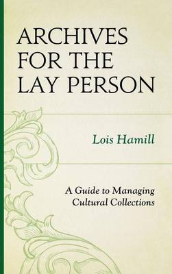 Archives for the Lay Person: A Guide to Managing Cultural Collections - American Association for State and Local History (Hardback)