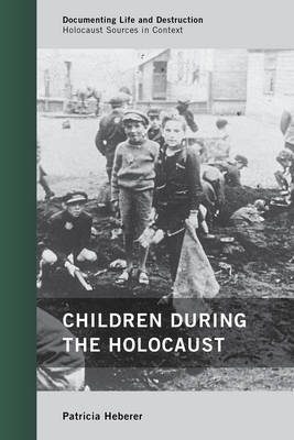 Children during the Holocaust - Documenting Life and Destruction: Holocaust Sources in Context (Hardback)