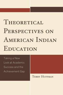 Theoretical Perspectives on American Indian Education: Taking a New Look at Academic Success and the Achievement Gap - Contemporary Native American Communities (Hardback)