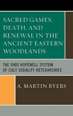 Sacred Games, Death, and Renewal in the Ancient Eastern Woodlands: The Ohio Hopewell System of Cult Sodality Heterarchies (Hardback)