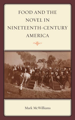 Food and the Novel in Nineteenth-Century America - Rowman & Littlefield Studies in Food and Gastronomy (Hardback)