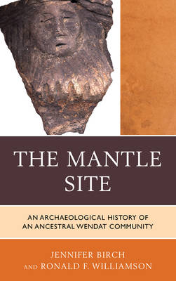 The Mantle Site: An Archaeological History of an Ancestral Wendat Community - Issues in Eastern Woodlands Archaeology (Hardback)