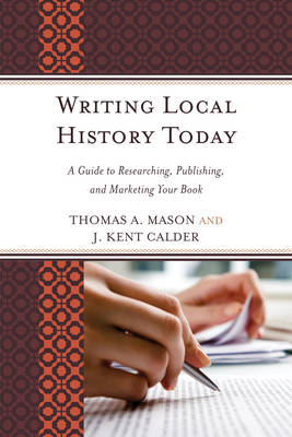 Writing Local History Today: A Guide to Researching, Publishing, and Marketing Your Book - American Association for State & Local History (Paperback)
