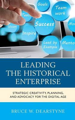 Leading the Historical Enterprise: Strategic Creativity, Planning, and Advocacy for the Digital Age - American Association for State & Local History (Hardback)