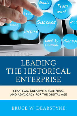 Leading the Historical Enterprise: Strategic Creativity, Planning, and Advocacy for the Digital Age - American Association for State & Local History (Paperback)