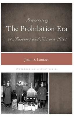 Interpreting the Prohibition Era at Museums and Historic Sites - Interpreting History (Hardback)