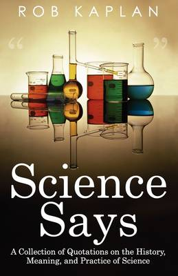Science Says: A Collection of Quotations on the History, Meaning and Practice of Science (Paperback)