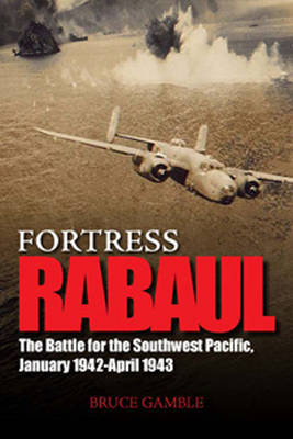 Fortress Rabaul: The Battle for the Southwest Pacific, January 1942-April 1943 (Hardback)