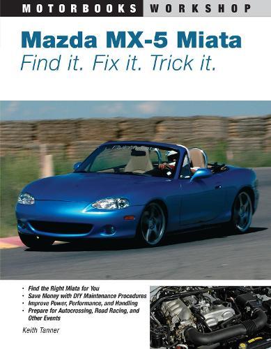 Mazda MX-5 Miata: Find It. Fix It. Trick It. - Motorbooks Workshop (Paperback)