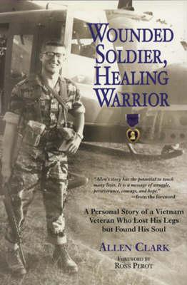 Wounded Soldier, Healing Warrior: A Personal Story of a Vietnam Veteran Who Lost His Legs but Found His Soul (Paperback)