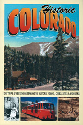 Historic Colorado: Day Trips & Weekend Getaways to Historic Towns, Cities, Sites & Wonders (Paperback)