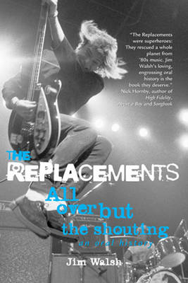 The Replacements: All Over but the Shouting: an Oral History (Paperback)