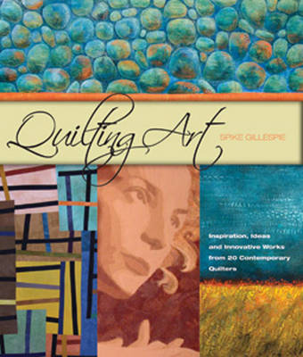 Quilting Art: Inspiration, Ideas & Innovative Works from 20 Contemporary Quilters (Hardback)