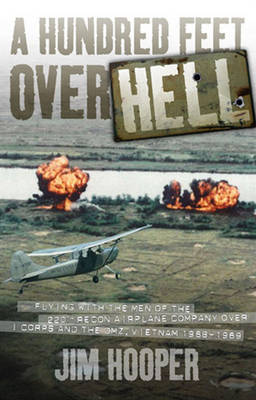 A Hundred Feet Over Hell: Flying with the Men of the 220th Recon Airplane Company Over I Corps and the DMZ, Vietnam 1968-1969 (Hardback)