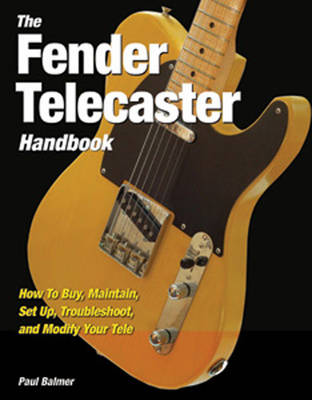 The Fender Telecaster Handbook: How to Buy, Maintain, Set Up, Troubleshoot, and Modify Your Tele (Hardback)