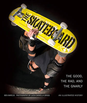 The Skateboard: The Good, the Rad, and the Gnarly: an Illustrated History (Hardback)