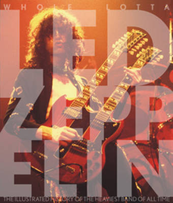Whole Lotta LED Zeppelin: The Illustrated History of the Heaviest Band of All Time (Paperback)