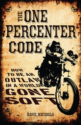 The One Percenter Code: How to be an Outlaw in a World Gone Soft (Hardback)