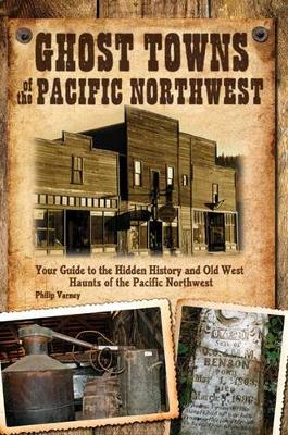Ghost Towns of the Pacific Northwest: Your Guide to the Hidden History of Washington, Oregon, and British Columbia (Paperback)