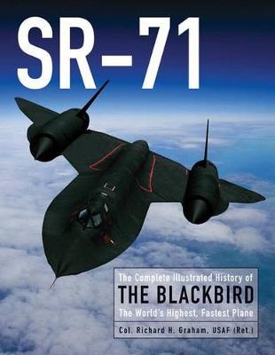 Sr-71: The Complete Illustrated History of the Blackbird, the World's Highest, Fastest Plane (Hardback)
