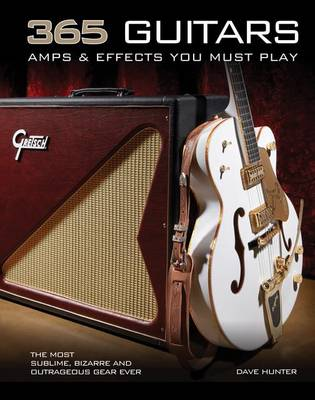 365 Guitars, Amps & Effects You Must Play: The Most Sublime, Bizarre and Outrageous Gear Ever (Paperback)