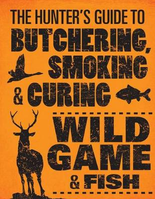 The Hunter's Guide to Butchering, Smoking and Curing Wild Game and Fish (Paperback)