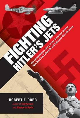 Fighting Hitler's Jets: The Extraordinary Story of the American Airmen Who Beat the Luftwaffe and Defeated Nazi Germany (Hardback)