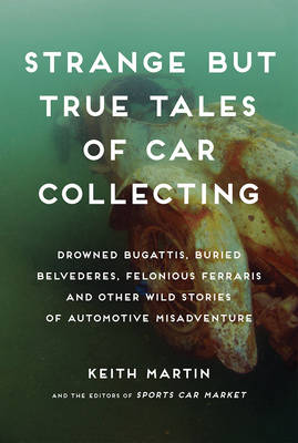 Strange but True Tales of Car Collecting: Drowned Bugattis, Buried Belvederes, Felonious Ferraris and Other Wild Stories of Automotive Misadventure (Hardback)