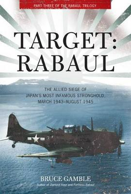Target: Rabaul: The Allied Siege of Japan's Most Infamous Stronghold, March 1943 - August 1945 (Hardback)