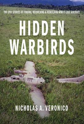 Hidden Warbirds: The Epic Stories of Finding, Recovering, and Rebuilding WWII's Lost Aircraft (Hardback)