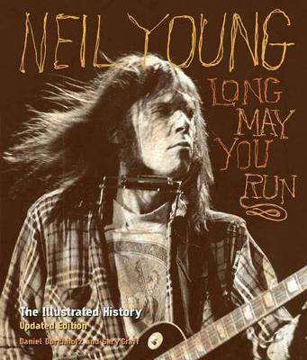 Neil Young: Long May You Run: the Illustrated History, Updated Edition (Hardback)