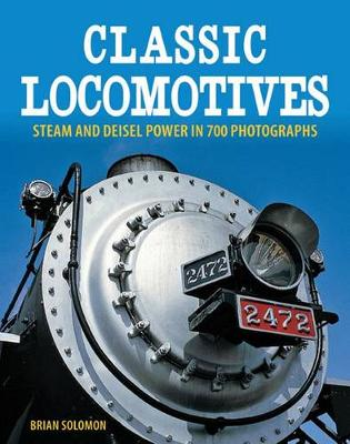 Classic Locomotives: Steam and Diesel Power in 700 Photographs (Paperback)