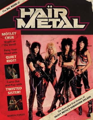The Big Book of Hair Metal: The Illustrated Oral History of Heavy Metal's Debauched Decade (Hardback)