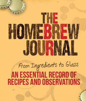 The Homebrew Journal: From Ingredients to Glass: an Essential Record of Recipes and Observations (Paperback)