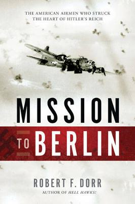 Mission to Berlin: The American Airmen Who Struck the Heart of Hitler's Reich (Paperback)