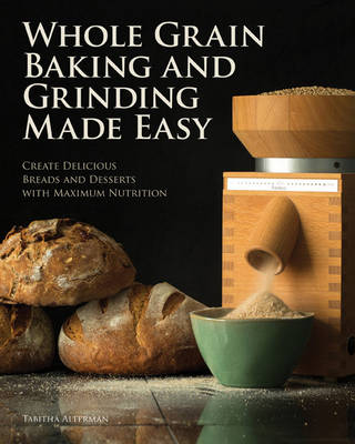 Whole Grain Baking Made Easy: Craft Delicious, Healthful Breads, Pastries, Desserts, and More - Including a Comprehensive Guide to Grinding Grains (Paperback)